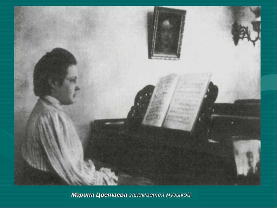 МаринаЦветаева занимается музыкой.