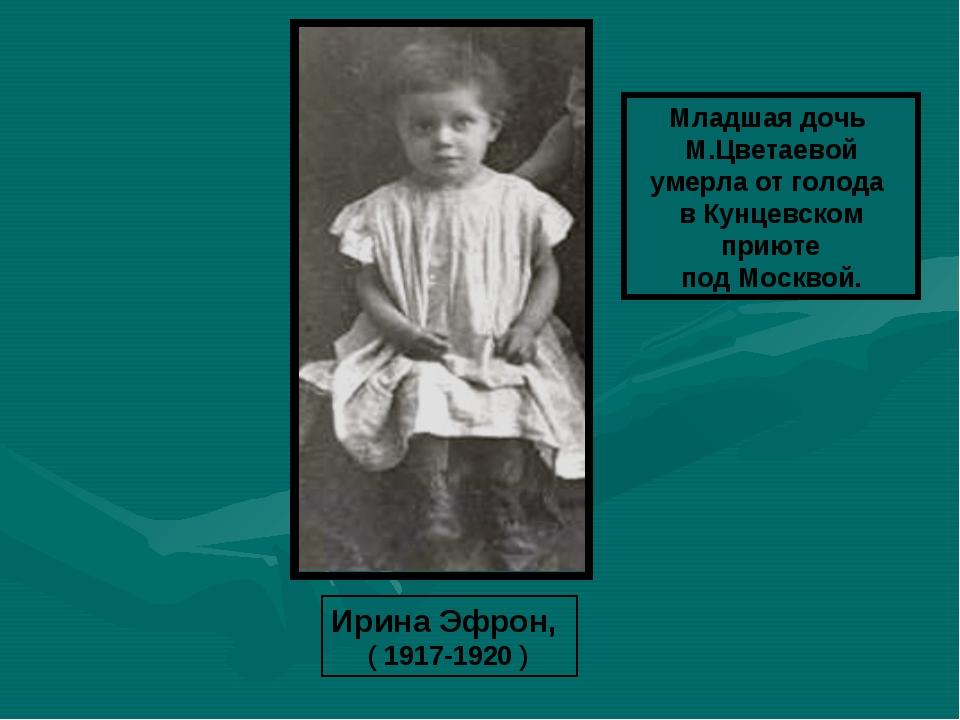 Ирина Эфрон, ( 1917-1920 ) Младшая дочь М.Цветаевой умерла от голода в Кунцев...