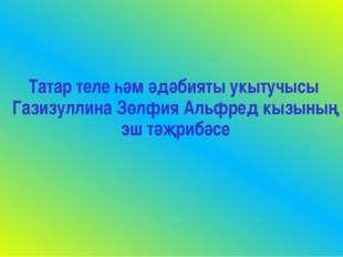 Татар теле һәм әдәбияты укытучысы Газизуллина Зөлфия Альфред кызының эш тәҗр