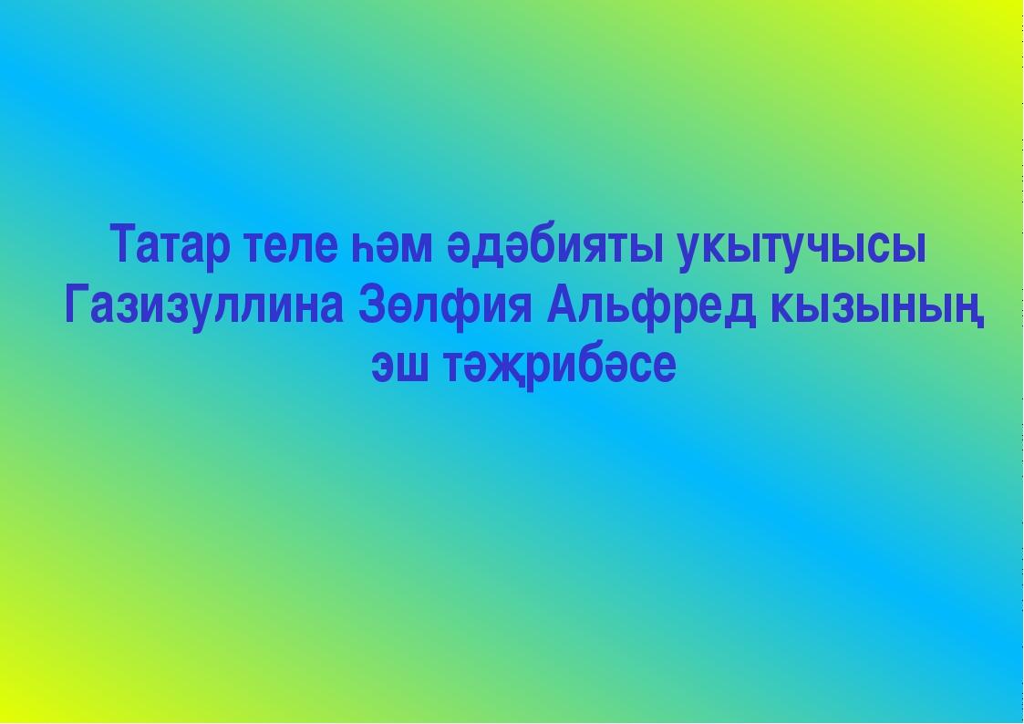 Татар теле һәм әдәбияты укытучысы Газизуллина Зөлфия Альфред кызының эш тәҗр...