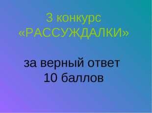 3 конкурс «РАССУЖДАЛКИ» за верный ответ 10 баллов