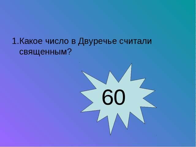 1.Какое число в Двуречье считали священным? 60