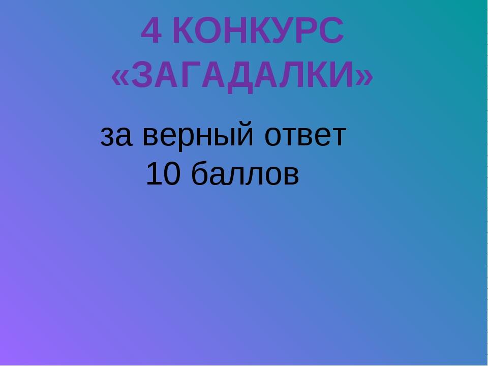 4 КОНКУРС «ЗАГАДАЛКИ» за верный ответ 10 баллов