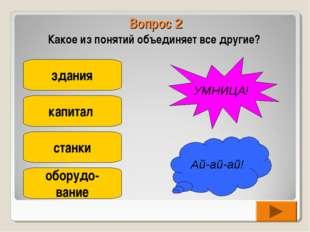 Вопрос 2 Какое из понятий объединяет все другие? здания капитал станки оборуд