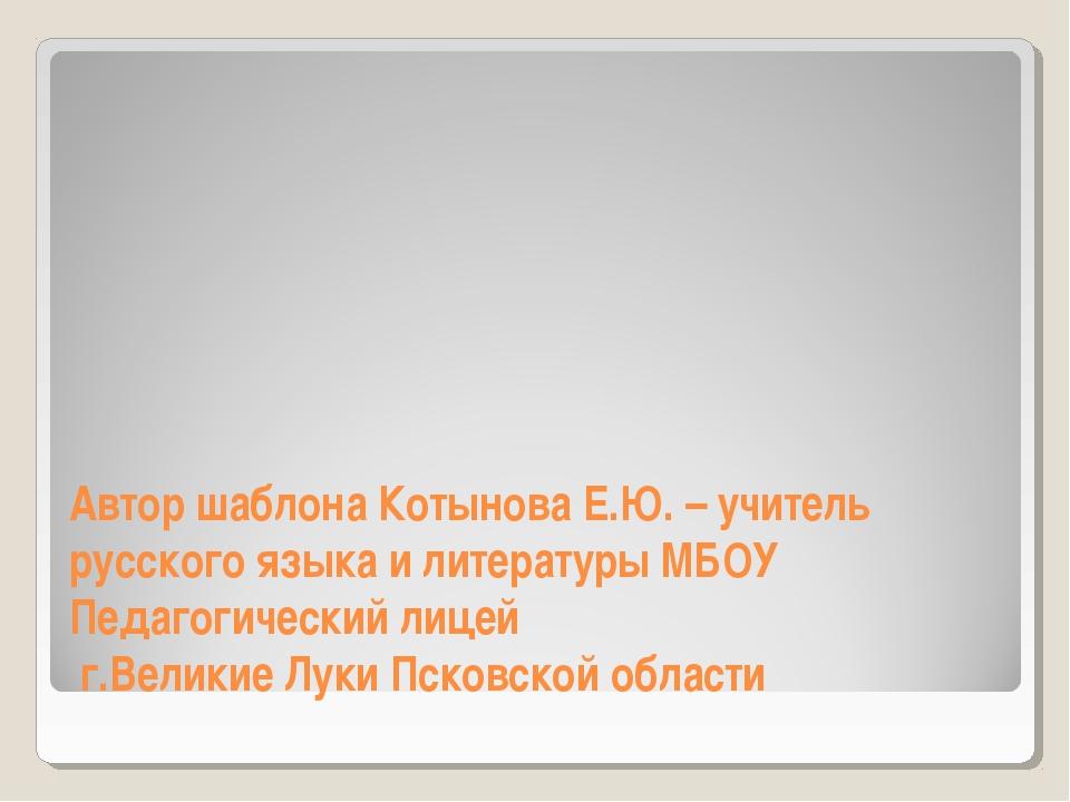 Автор шаблона Котынова Е.Ю. – учитель русского языка и литературы МБОУ Педаго...