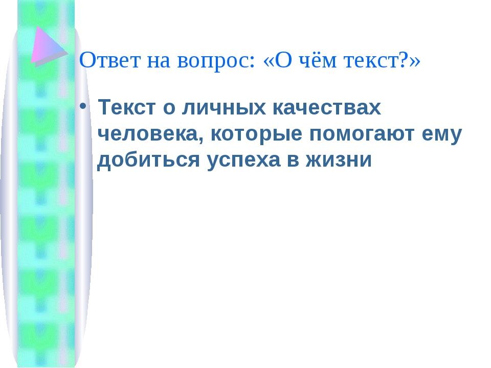 Ответ на вопрос: «О чём текст?» Текст о личных качествах человека, которые по...
