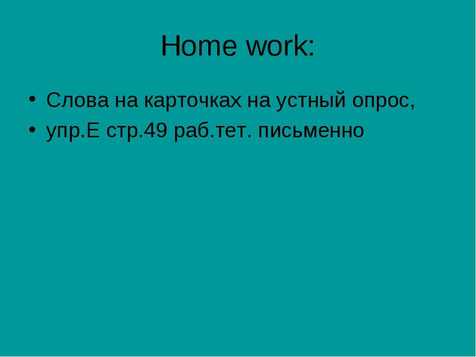 Home work: Cлова на карточках на устный опрос, упр.Е стр.49 раб.тет. письменно