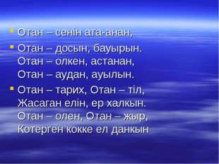 Отан – сенiн ата-анан, Отан – досын, бауырын. Отан – олкен, астанан, Отан – а