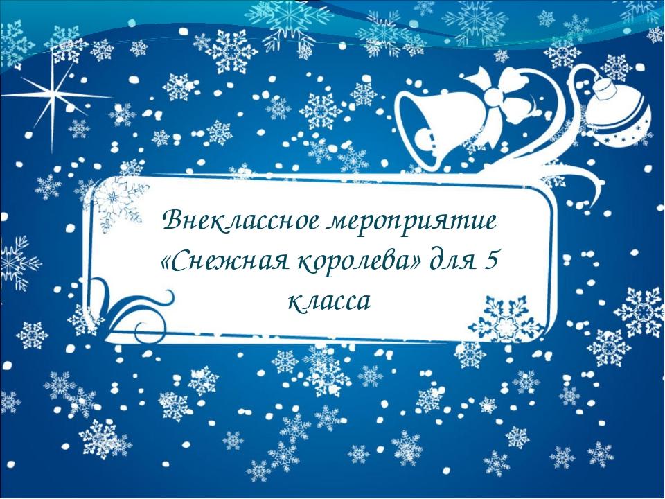 Внеклассное мероприятие «Снежная королева» для 5 класса