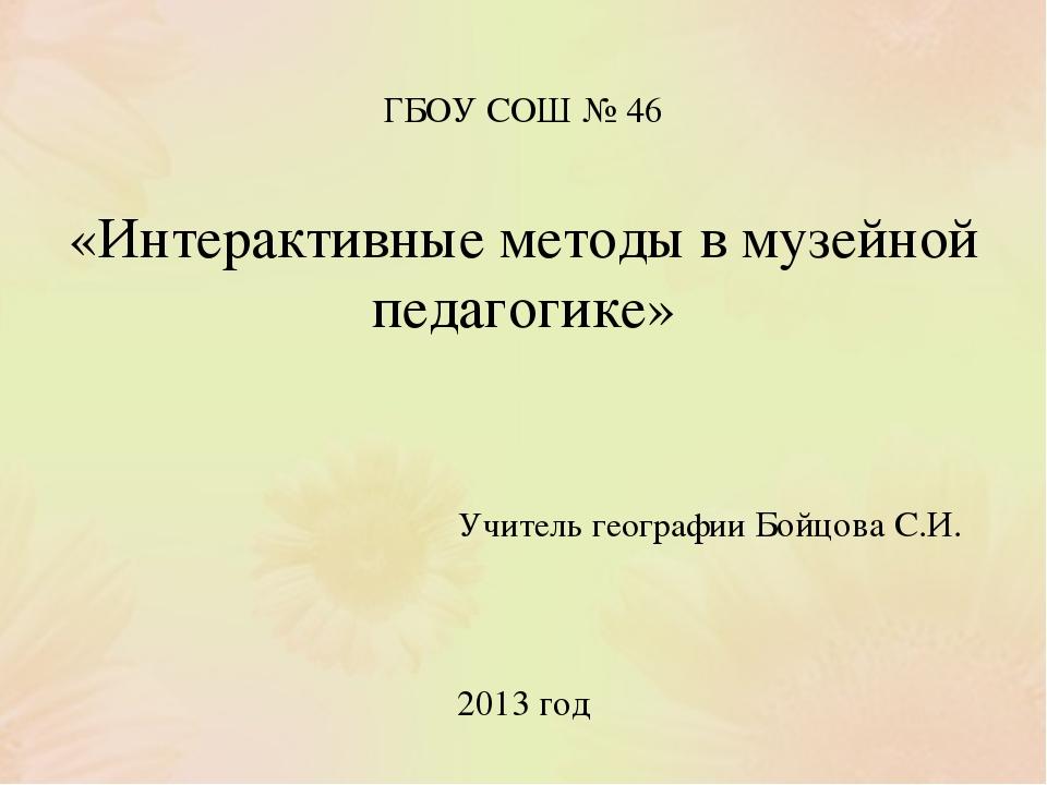 ГБОУ СОШ № 46 «Интерактивные методы в музейной педагогике» Учитель географии...