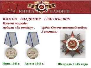 ИЗОТОВ ВЛАДИМИР ГРИГОРЬЕВИЧ Имеет награды: медали «За отвагу» , орден Отечес