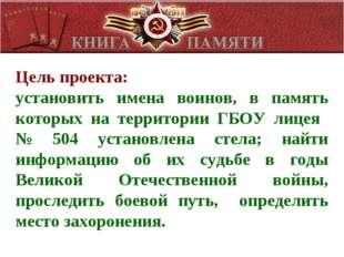 Цель проекта: установить имена воинов, в память которых на территории ГБОУ ли