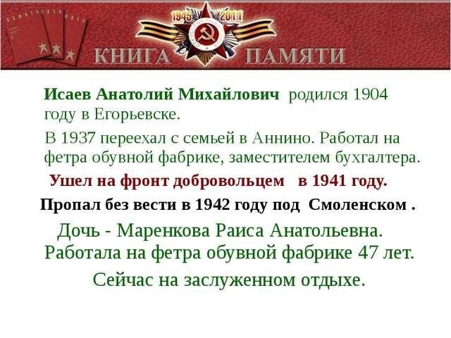 Исаев Анатолий Михайлович родился 1904 году в Егорьевске. В 1937 переехал с...