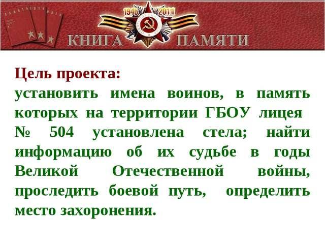 Цель проекта: установить имена воинов, в память которых на территории ГБОУ ли...