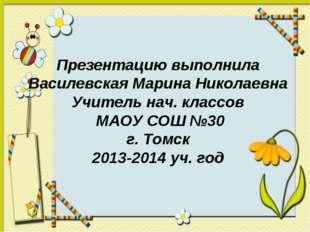 Презентацию выполнила Василевская Марина Николаевна Учитель нач. классов МАОУ