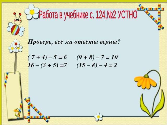 Проверь, все ли ответы верны? ( 7 + 4) – 5 = 6 (9 + 8) – 7 = 10 16 – (3 + 5)...