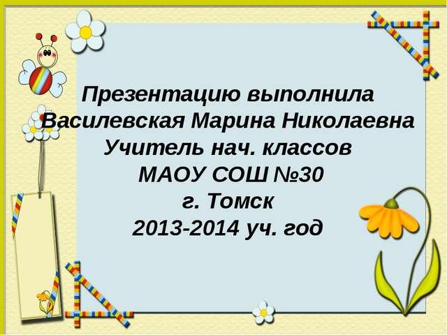 Презентацию выполнила Василевская Марина Николаевна Учитель нач. классов МАОУ...