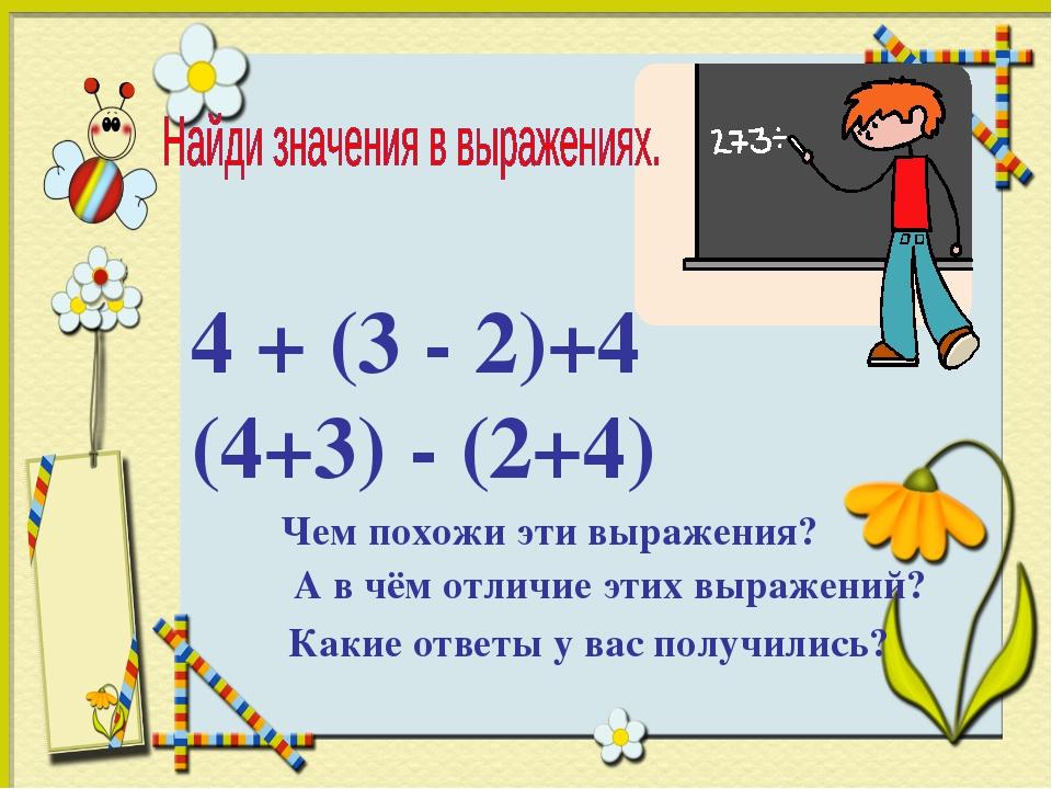4 + (3 - 2)+4 (4+3) - (2+4) Чем похожи эти выражения? А в чём отличие этих вы...