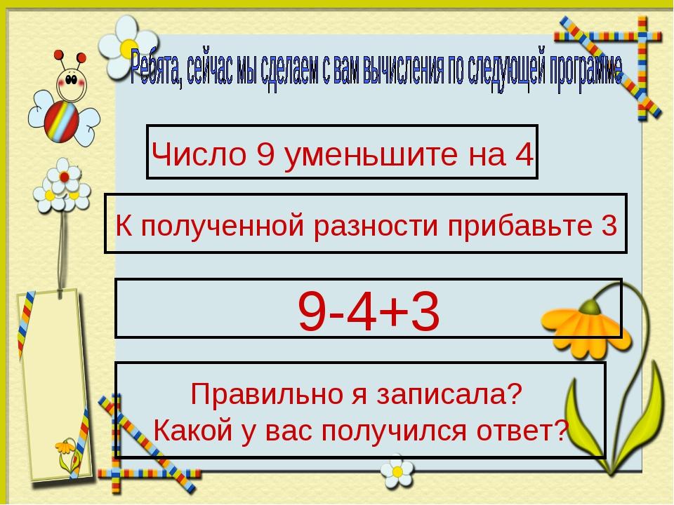 Число 9 уменьшите на 4 К полученной разности прибавьте 3 9-4+3 Правильно я за...