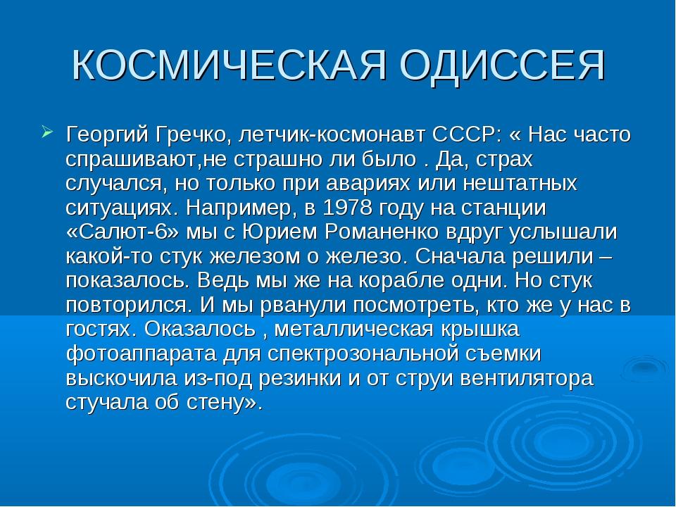 КОСМИЧЕСКАЯ ОДИССЕЯ Георгий Гречко, летчик-космонавт СССР: « Нас часто спраши...