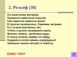 2. Рельеф (30) Ответ: Урал Он азиатскому материку Пришелся каменным порогом Е