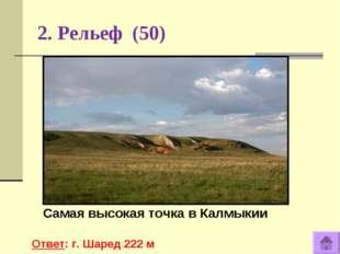 2. Рельеф (50) Самая высокая точка в Калмыкии Ответ: г. Шаред 222 м