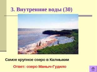3. Внутренние воды (30) Самое крупное озеро в Калмыкии Ответ: озеро Маныч-Гуд