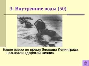 3. Внутренние воды (50) Какое озеро во время блокады Ленинграда называли «дор