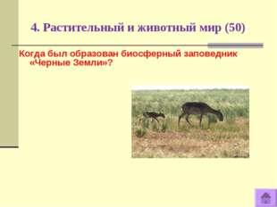 4. Растительный и животный мир (50) Когда был образован биосферный заповедник