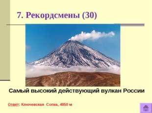 7. Рекордсмены (30) Самый высокий действующий вулкан России Ответ: Ключевская