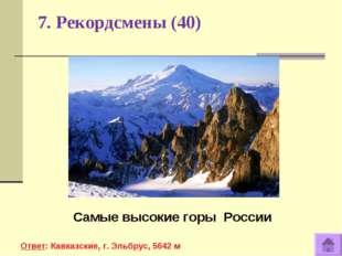 7. Рекордсмены (40) Самые высокие горы России Ответ: Кавказские, г. Эльбрус,