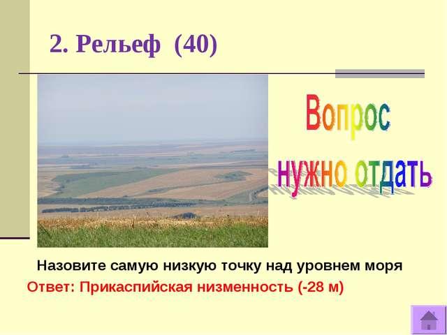 2. Рельеф (40) Назовите самую низкую точку над уровнем моря Ответ: Прикаспийс...