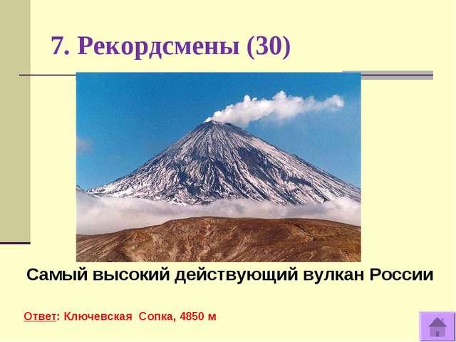 7. Рекордсмены (30) Самый высокий действующий вулкан России Ответ: Ключевская...