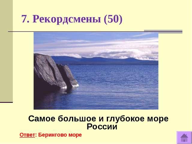7. Рекордсмены (50) Самое большое и глубокое море России Ответ: Берингово море