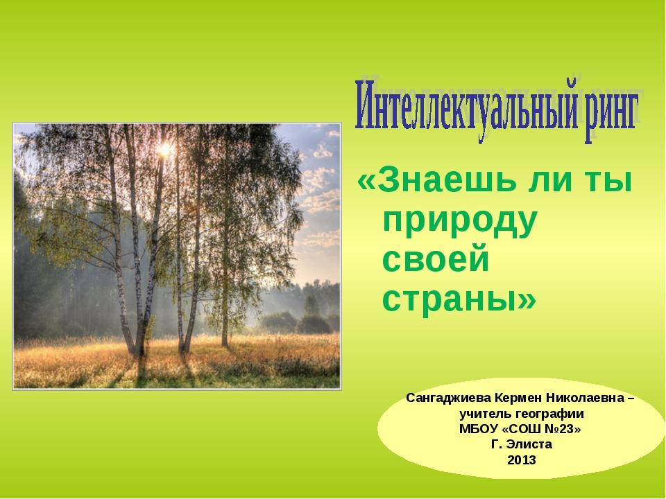 «Знаешь ли ты природу своей страны» Сангаджиева Кермен Николаевна – учитель г...