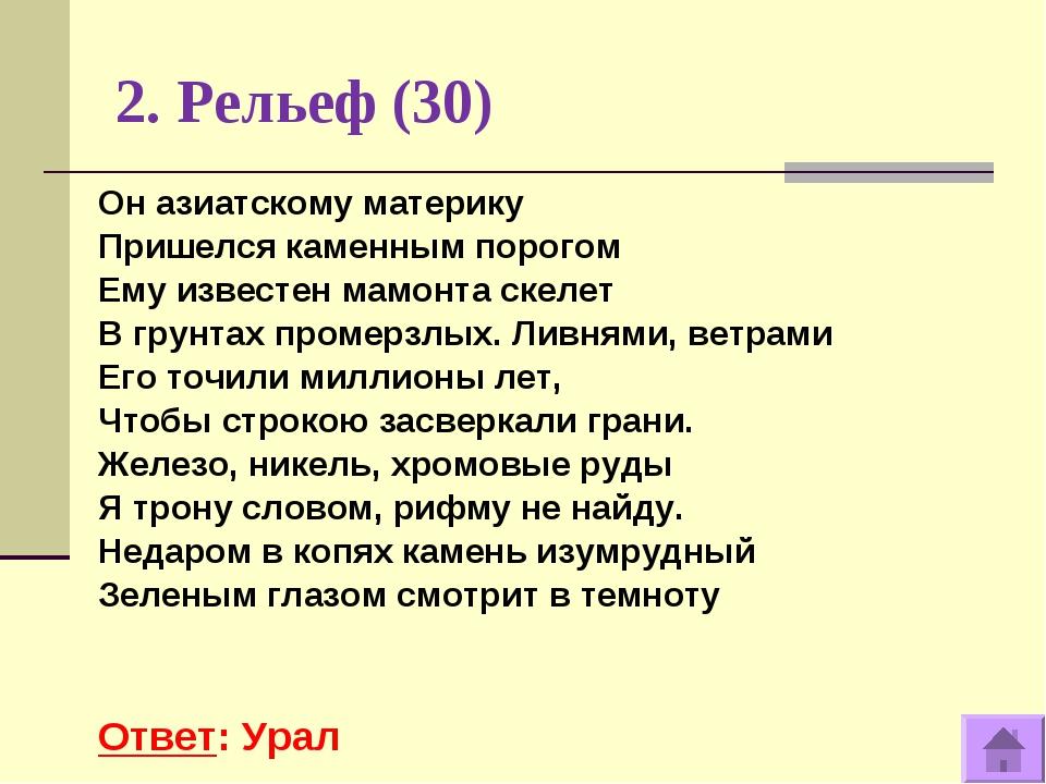 2. Рельеф (30) Ответ: Урал Он азиатскому материку Пришелся каменным порогом Е...
