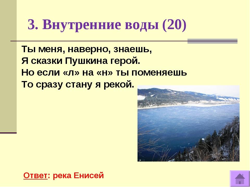 3. Внутренние воды (20) Ответ: река Енисей Ты меня, наверно, знаешь, Я сказки...