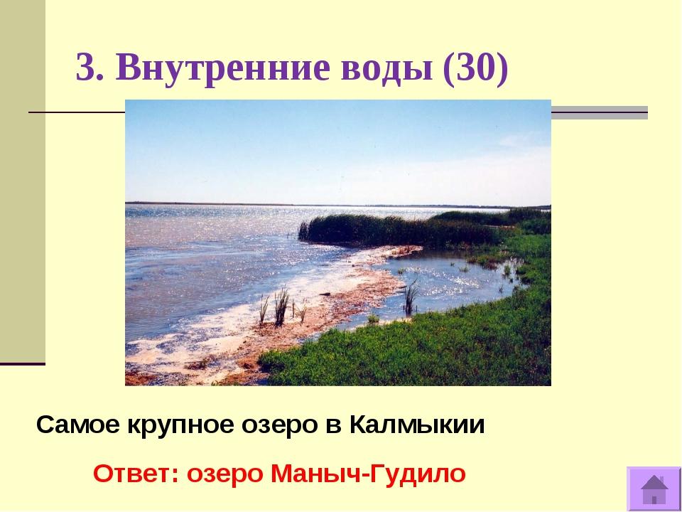 3. Внутренние воды (30) Самое крупное озеро в Калмыкии Ответ: озеро Маныч-Гуд...