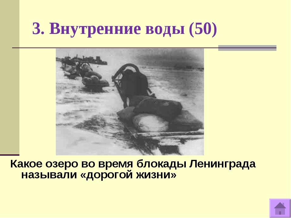 3. Внутренние воды (50) Какое озеро во время блокады Ленинграда называли «дор...