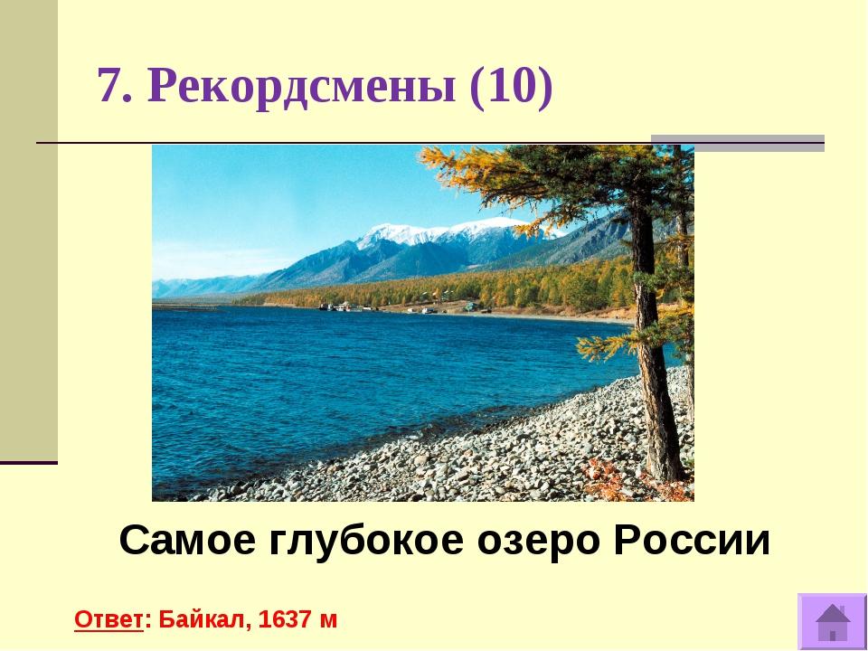 7. Рекордсмены (10) Самое глубокое озеро России Ответ: Байкал, 1637 м