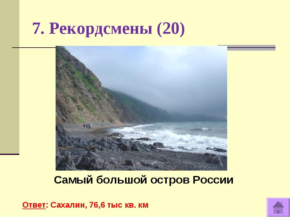 7. Рекордсмены (20) Самый большой остров России Ответ: Сахалин, 76,6 тыс кв. км