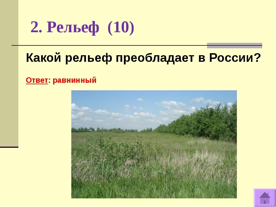 2. Рельеф (10) Какой рельеф преобладает в России? Ответ: равнинный