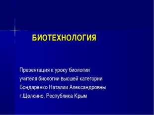 БИОТЕХНОЛОГИЯ Презентация к уроку биологии учителя биологии высшей категории