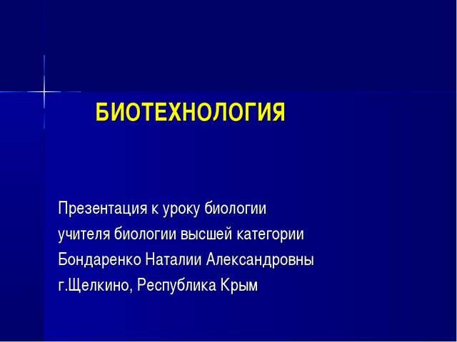 БИОТЕХНОЛОГИЯ Презентация к уроку биологии учителя биологии высшей категории...