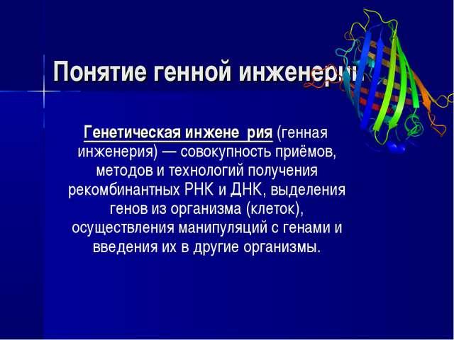 Понятие генной инженерии Генетическая инжене́рия (генная инженерия) — совокуп...
