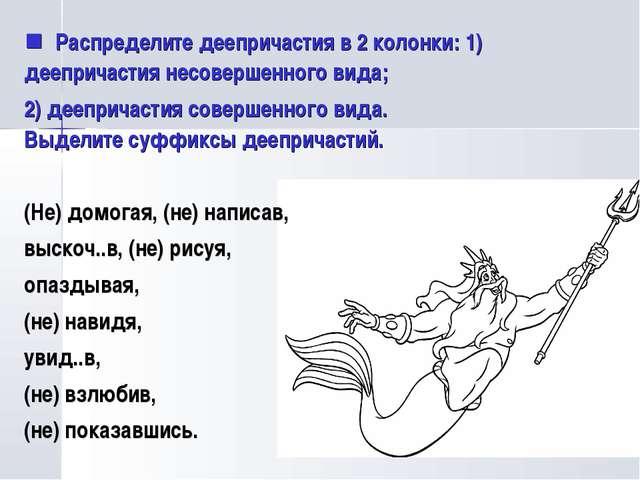  Распределите деепричастия в 2 колонки: 1) деепричастия несовершенного вида;...