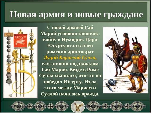 Новая армия и новые граждане С новой армией Гай Марий успешно закончил войну...
