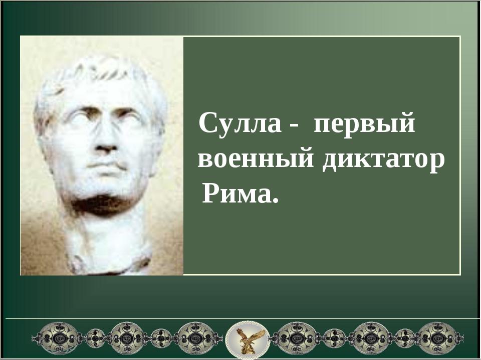 Сулла - первый военный диктатор Рима.