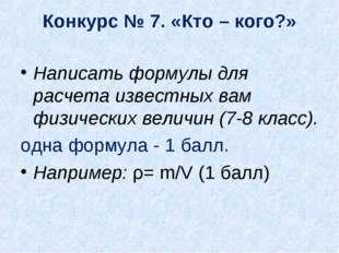 Конкурс № 7. «Кто – кого?» Написать формулы для расчета известных вам физичес