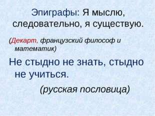 Эпиграфы: Я мыслю, следовательно, я существую. (Декарт, французский философ